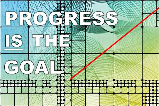 PROGRESS IS THE GOAL