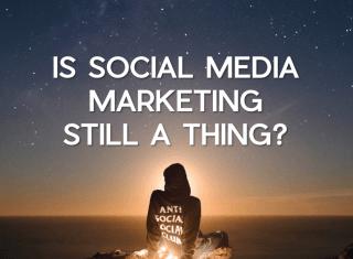 Is Social Media Marketing Still a Thing?